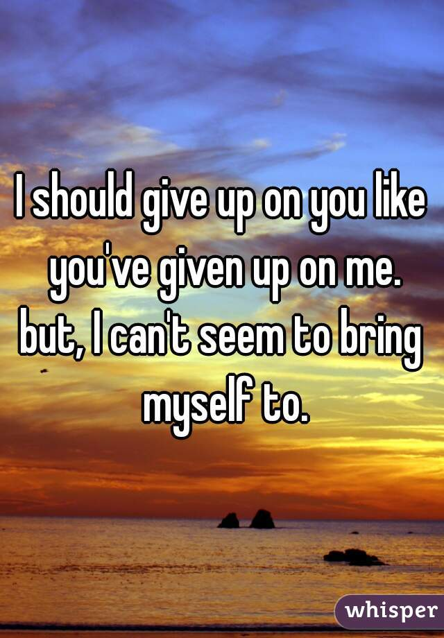 I should give up on you like you've given up on me. but, I can't seem to bring myself to.