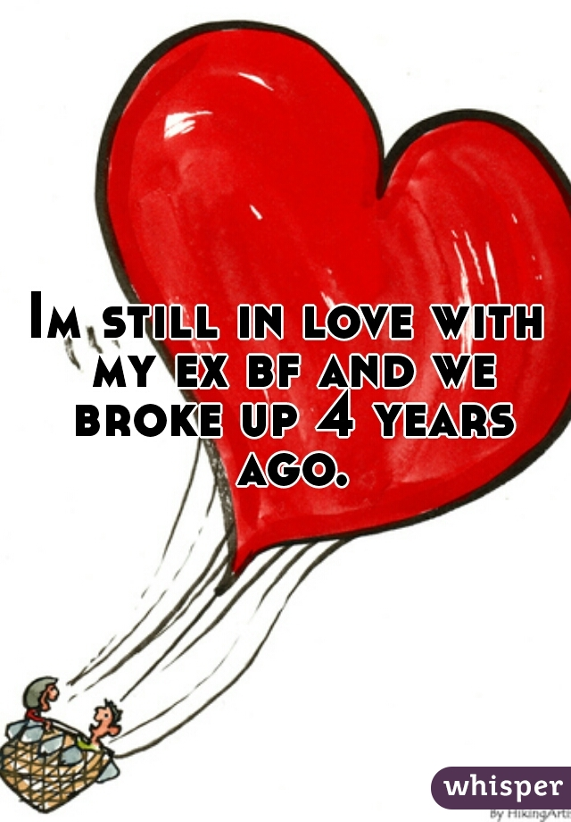 Im still in love with my ex bf and we broke up 4 years ago.