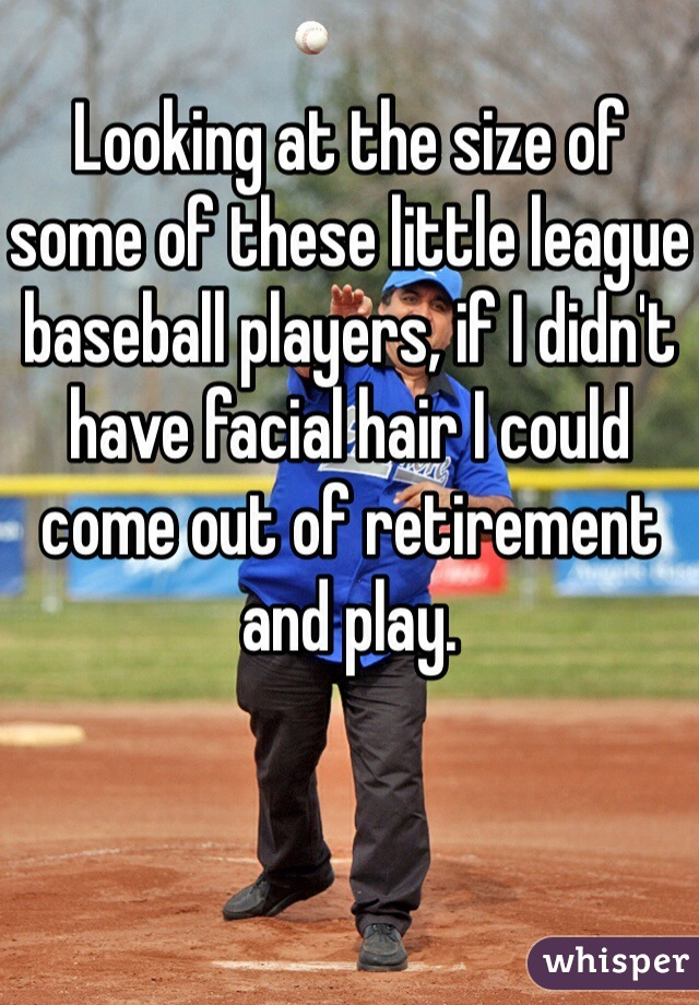 Looking at the size of some of these little league baseball players, if I didn't have facial hair I could come out of retirement and play.