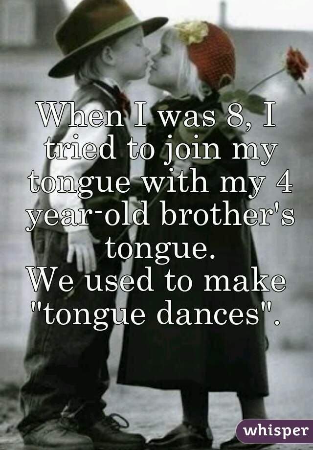 """When I was 8, I tried to join my tongue with my 4 year-old brother's tongue. We used to make """"tongue dances""""."""