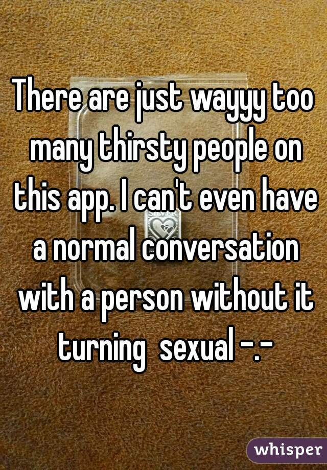 There are just wayyy too many thirsty people on this app. I can't even have a normal conversation with a person without it turning  sexual -.-