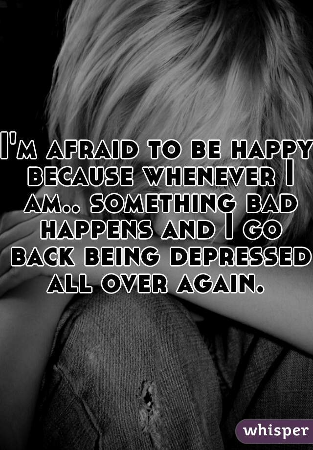 I'm afraid to be happy because whenever I am.. something bad happens and I go back being depressed all over again.