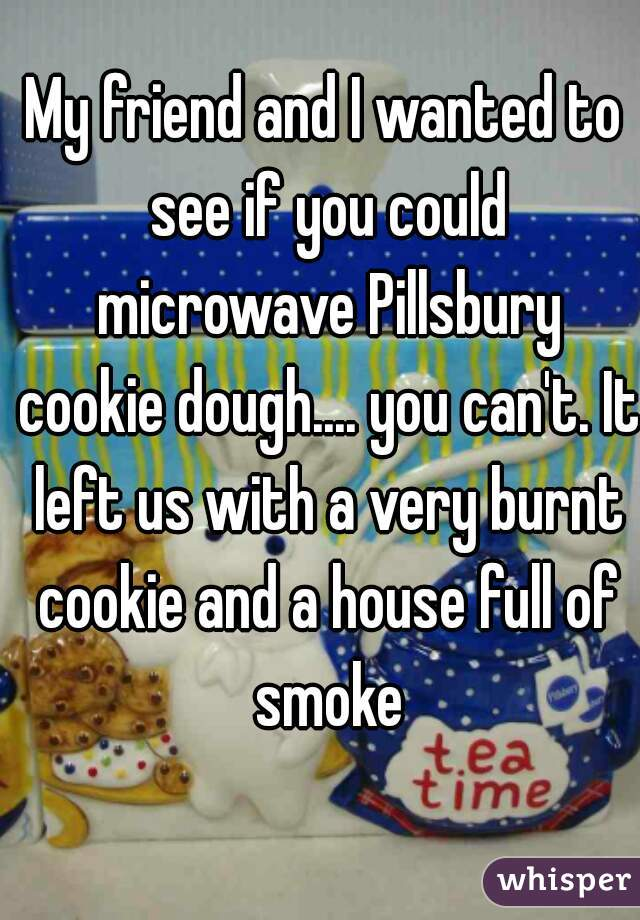 My friend and I wanted to see if you could microwave Pillsbury cookie dough.... you can't. It left us with a very burnt cookie and a house full of smoke