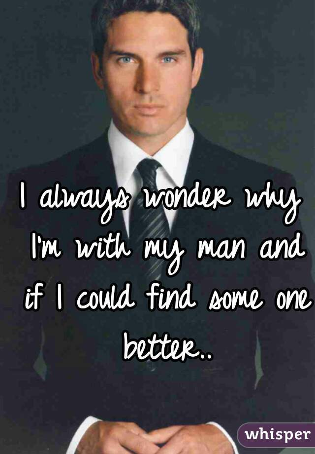 I always wonder why I'm with my man and if I could find some one better..