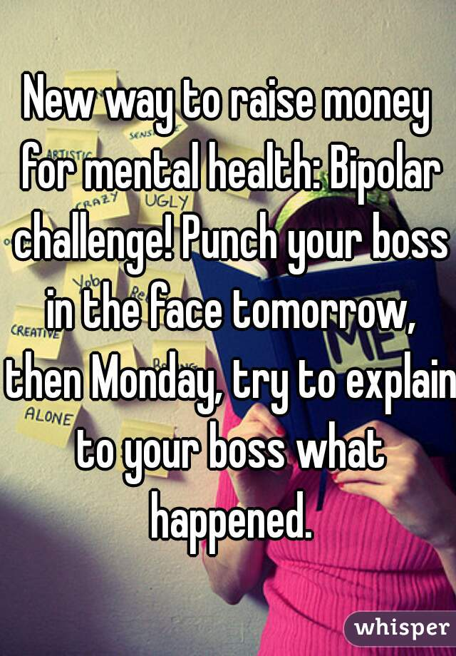 New way to raise money for mental health: Bipolar challenge! Punch your boss in the face tomorrow, then Monday, try to explain to your boss what happened.