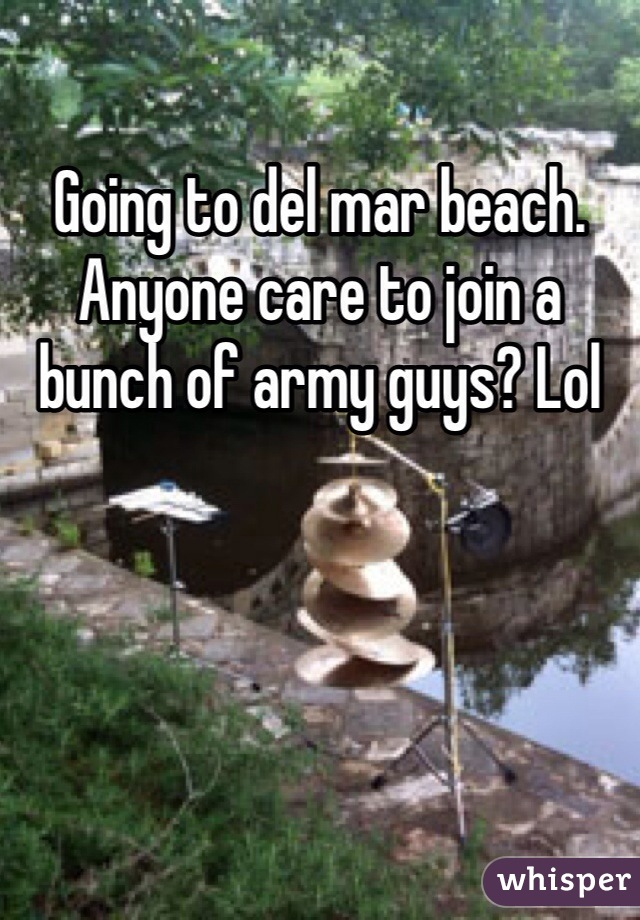 Going to del mar beach. Anyone care to join a bunch of army guys? Lol
