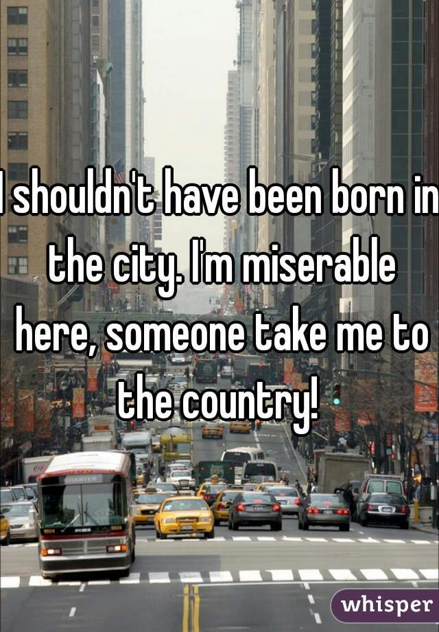 I shouldn't have been born in the city. I'm miserable here, someone take me to the country!