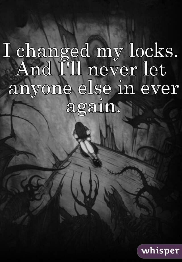 I changed my locks. And I'll never let anyone else in ever again.