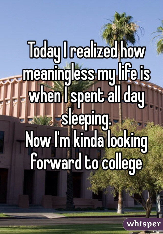 Today I realized how meaningless my life is when I spent all day sleeping. Now I'm kinda looking forward to college