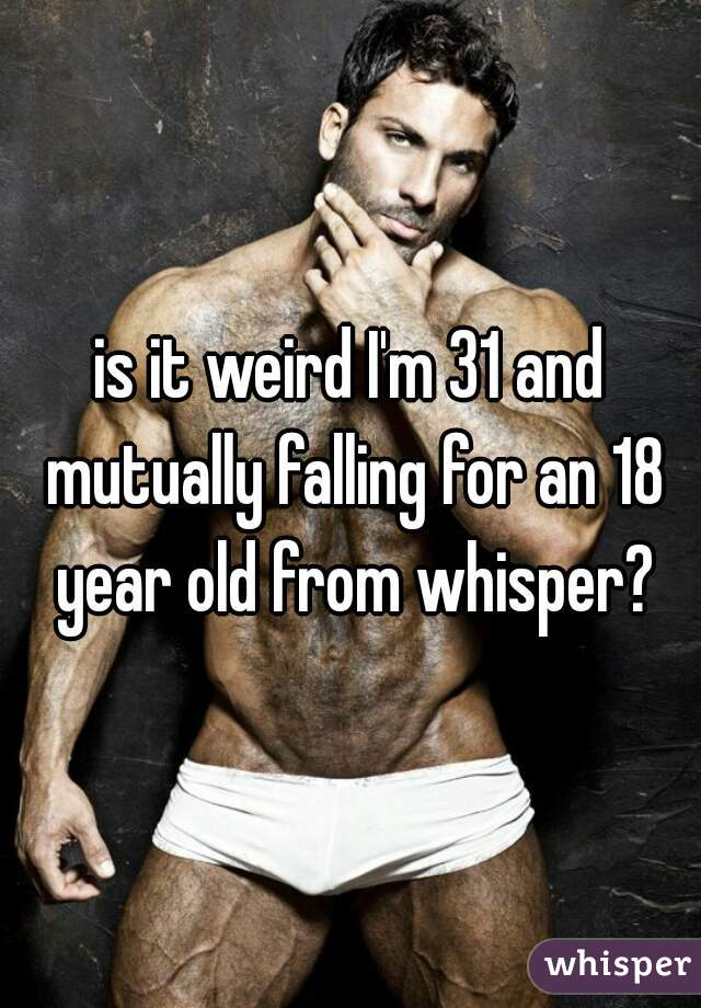 is it weird I'm 31 and mutually falling for an 18 year old from whisper?