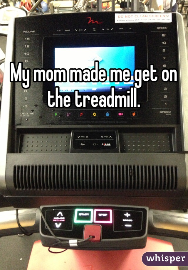 My mom made me get on the treadmill.