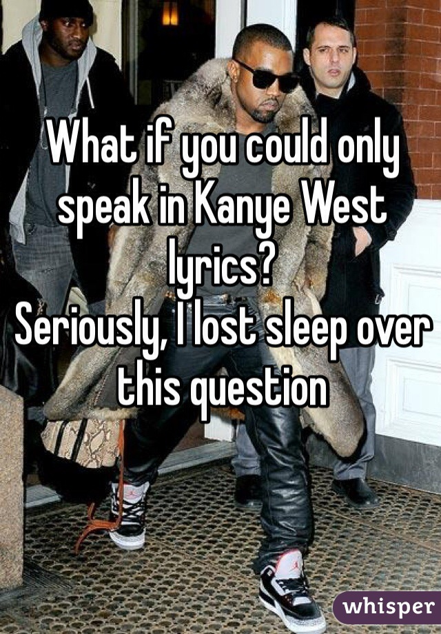 What if you could only speak in Kanye West lyrics? Seriously, I lost sleep over this question