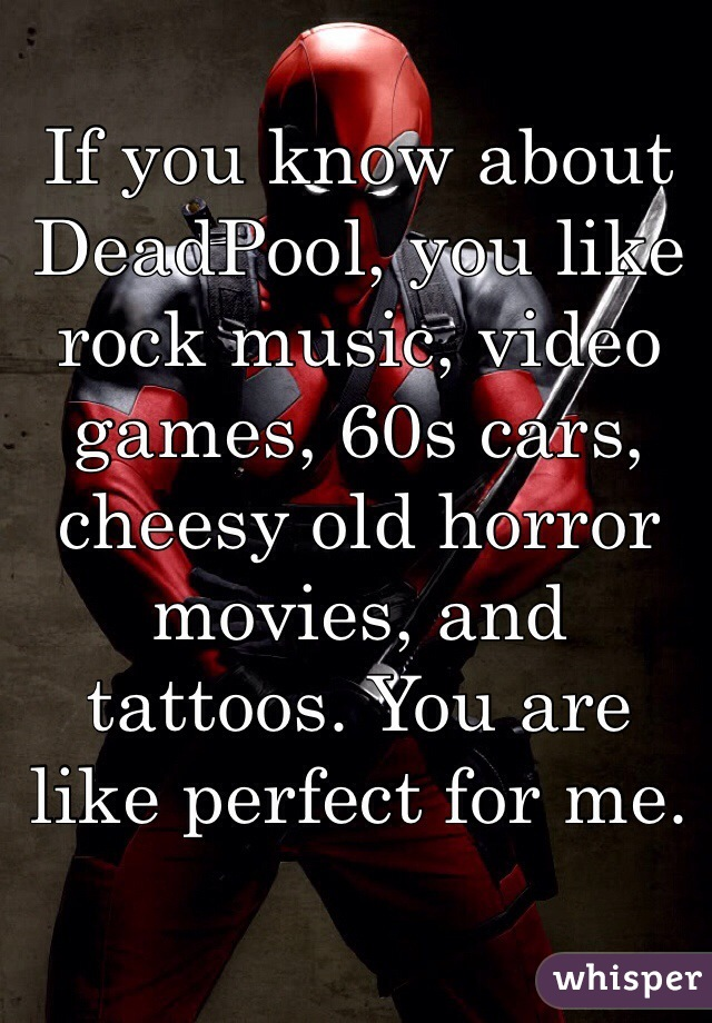 If you know about DeadPool, you like rock music, video games, 60s cars, cheesy old horror movies, and tattoos. You are like perfect for me.
