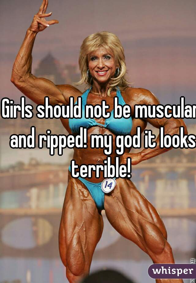 Girls should not be muscular and ripped! my god it looks terrible!