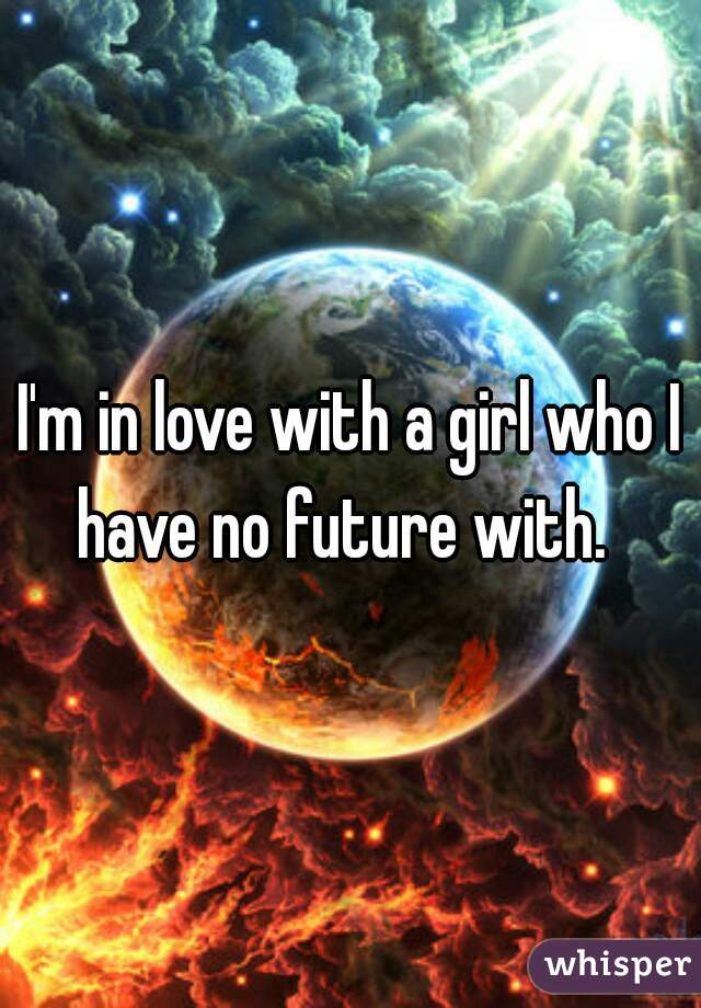 I'm in love with a girl who I have no future with.