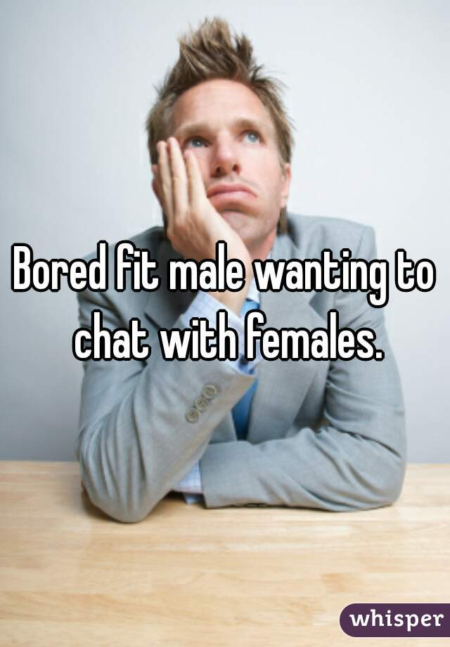 Bored fit male wanting to chat with females.