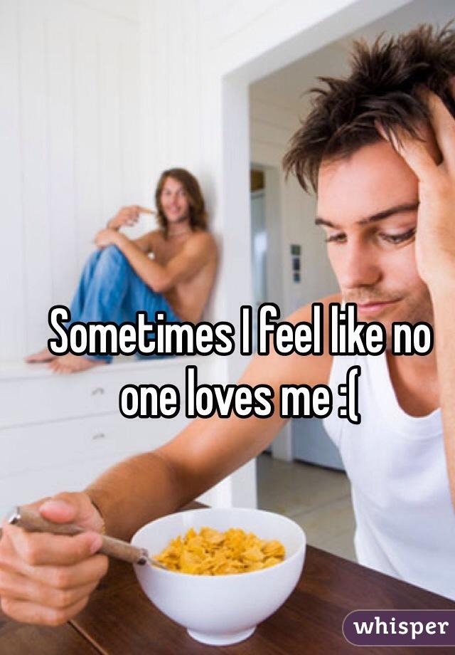 Sometimes I feel like no one loves me :(