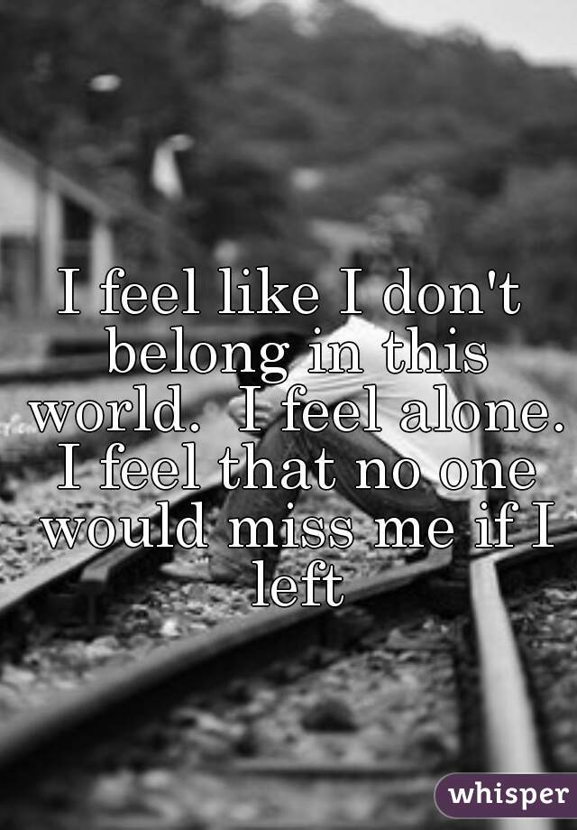 I feel like I don't belong in this world.  I feel alone. I feel that no one would miss me if I left