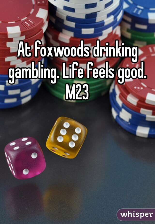 At foxwoods drinking gambling. Life feels good.  M23