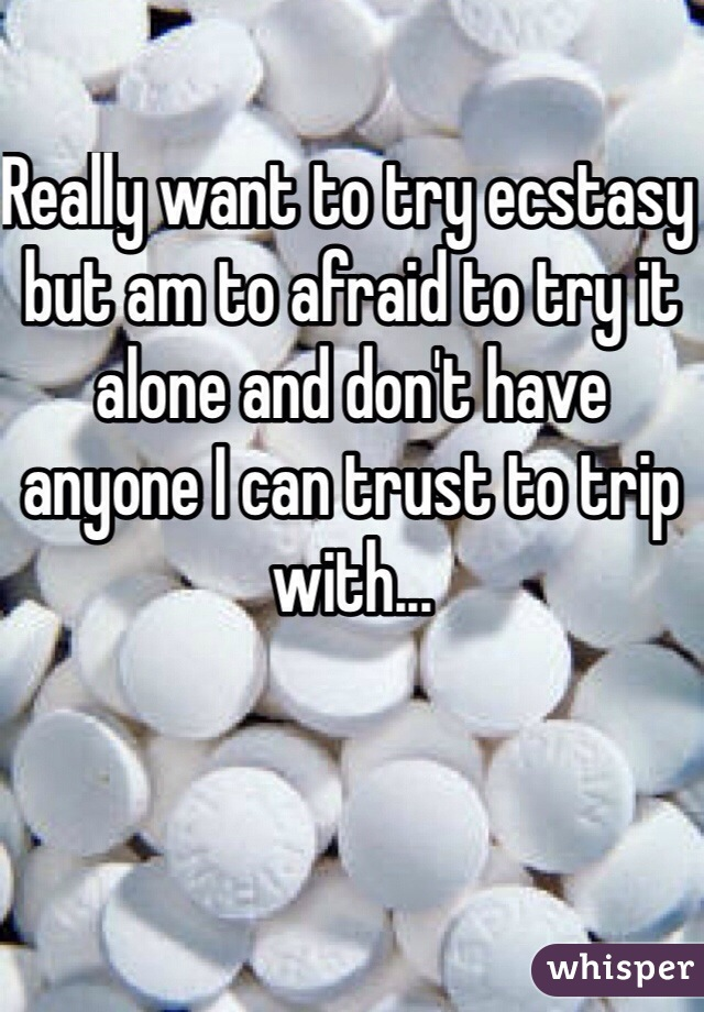 Really want to try ecstasy but am to afraid to try it alone and don't have anyone I can trust to trip with...