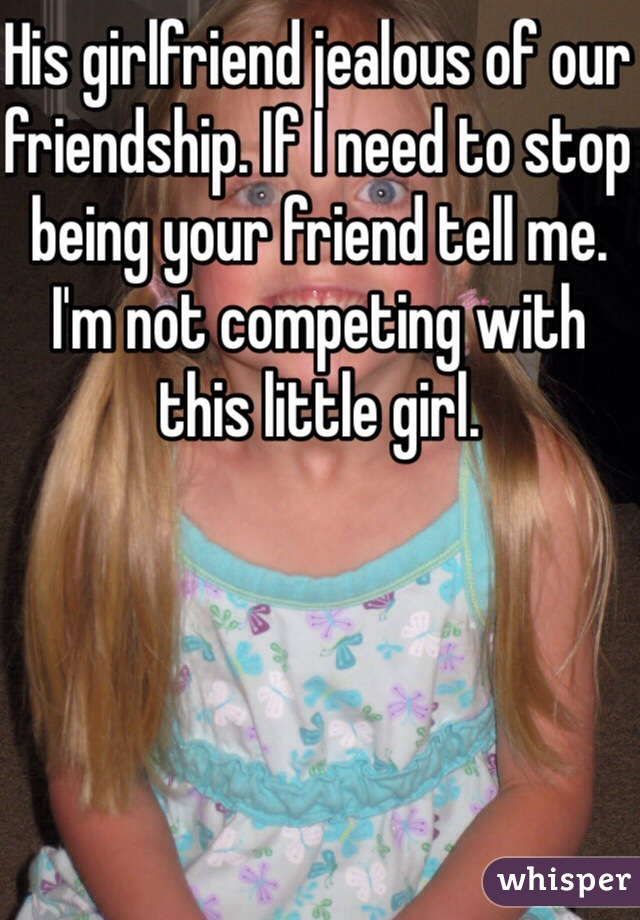 His girlfriend jealous of our friendship. If I need to stop being your friend tell me. I'm not competing with this little girl.