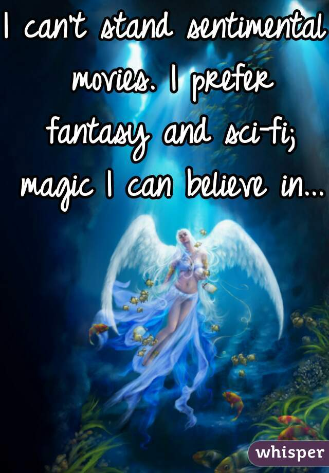 I can't stand sentimental movies. I prefer fantasy and sci-fi; magic I can believe in...