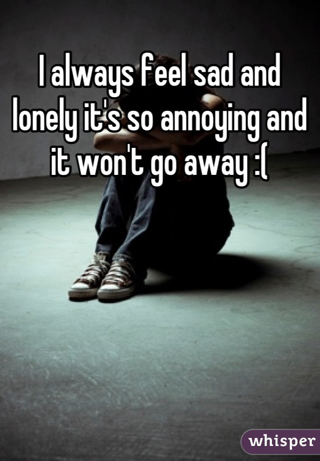 I always feel sad and lonely it's so annoying and it won't go away :(