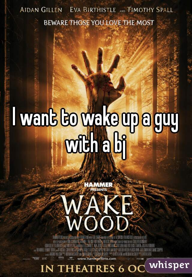I want to wake up a guy with a bj