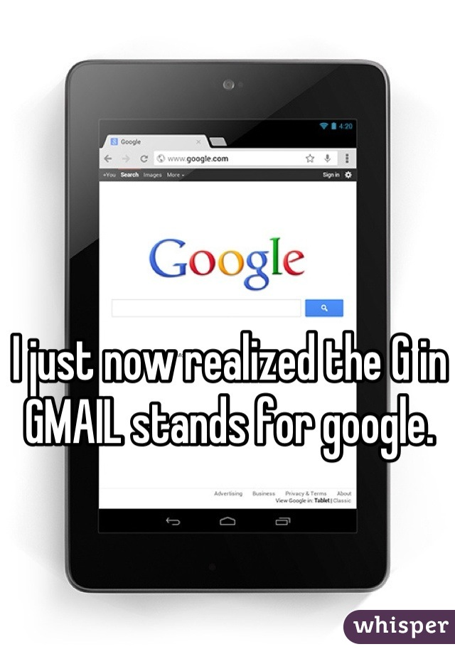 I just now realized the G in GMAIL stands for google.