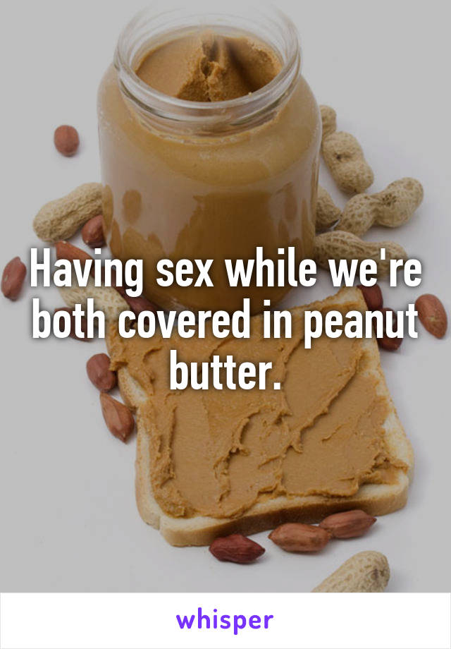 Having sex while we're both covered in peanut butter.