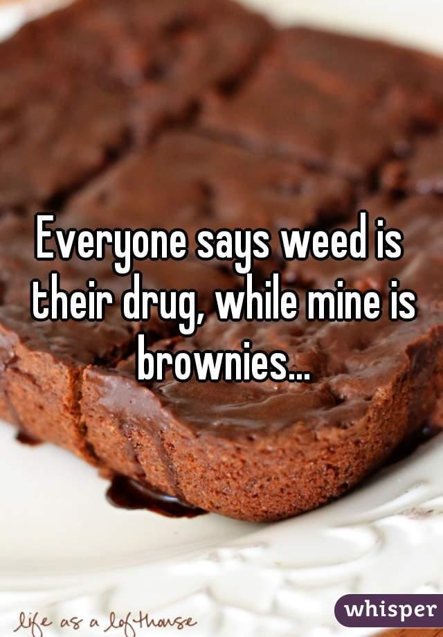 Everyone says weed is their drug, while mine is brownies...