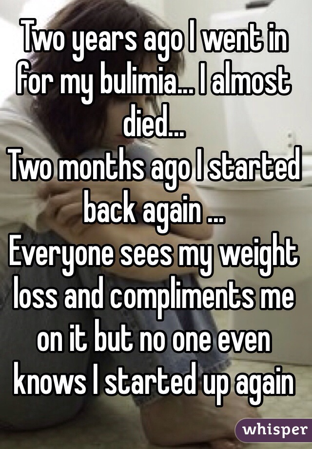 Two years ago I went in for my bulimia... I almost died...  Two months ago I started back again ... Everyone sees my weight loss and compliments me on it but no one even knows I started up again