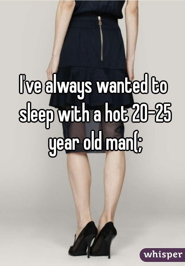 I've always wanted to sleep with a hot 20-25 year old man(;