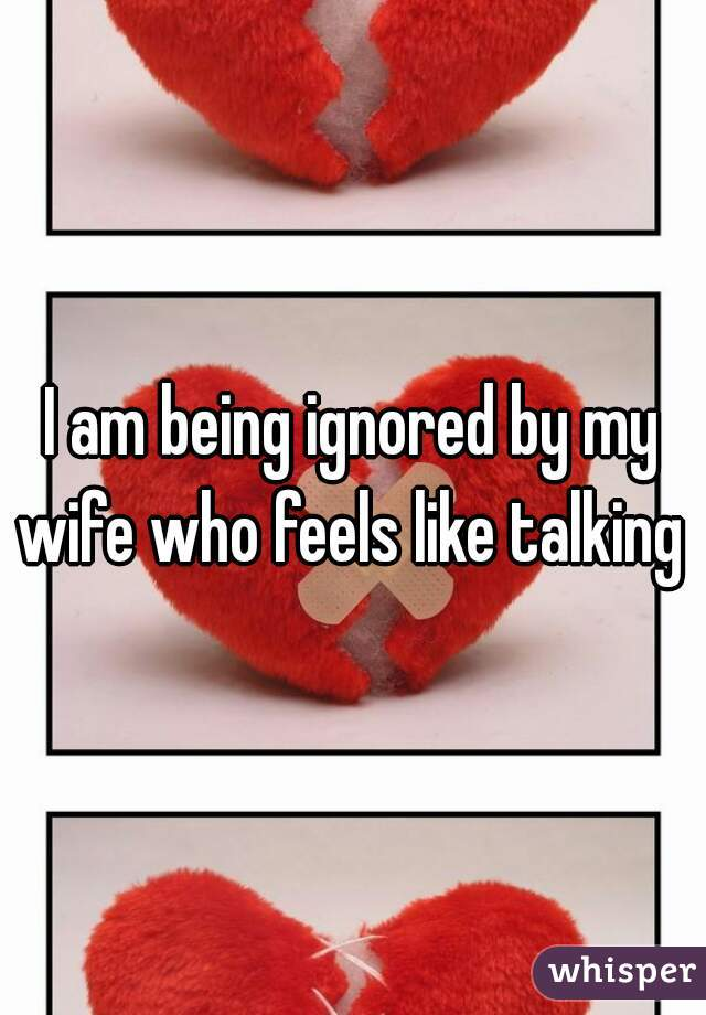 I am being ignored by my wife who feels like talking