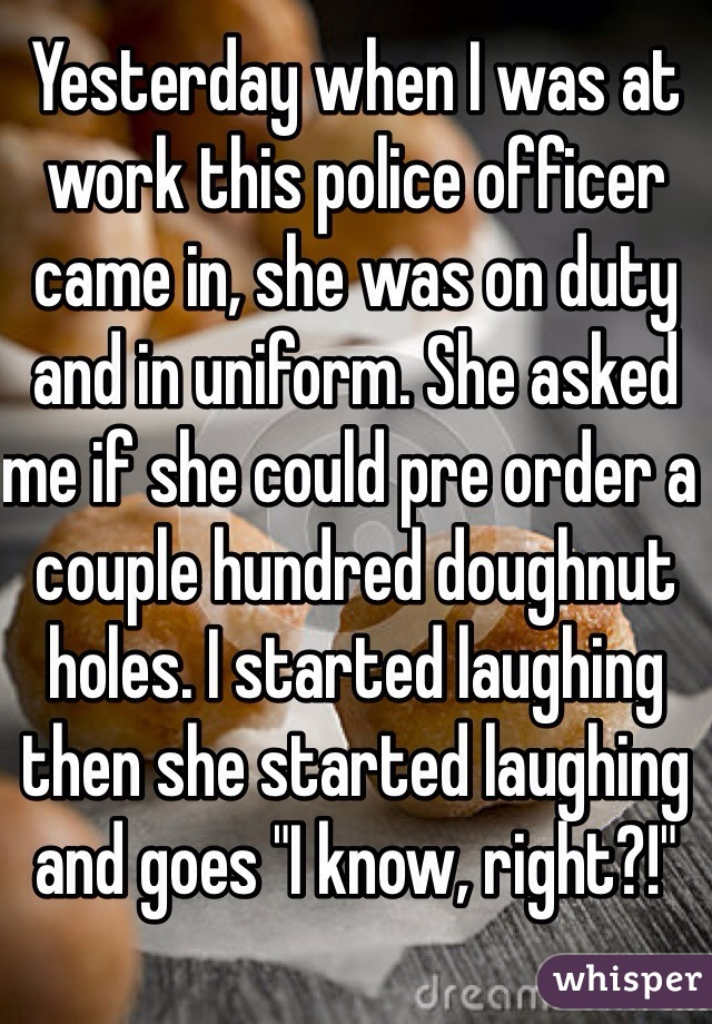 """Yesterday when I was at work this police officer came in, she was on duty and in uniform. She asked me if she could pre order a couple hundred doughnut holes. I started laughing then she started laughing and goes """"I know, right?!"""""""