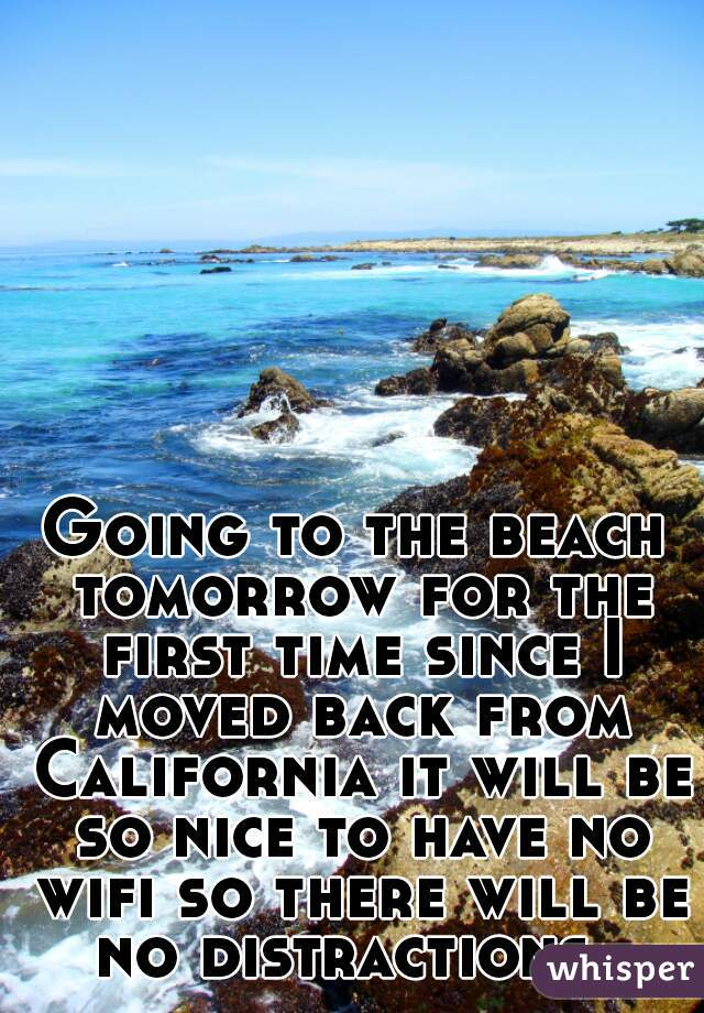 Going to the beach tomorrow for the first time since I moved back from California it will be so nice to have no wifi so there will be no distractions.