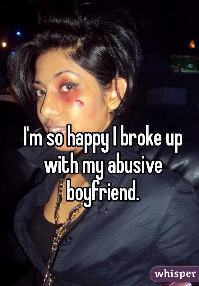 I'm so happy I broke up with my abusive boyfriend.