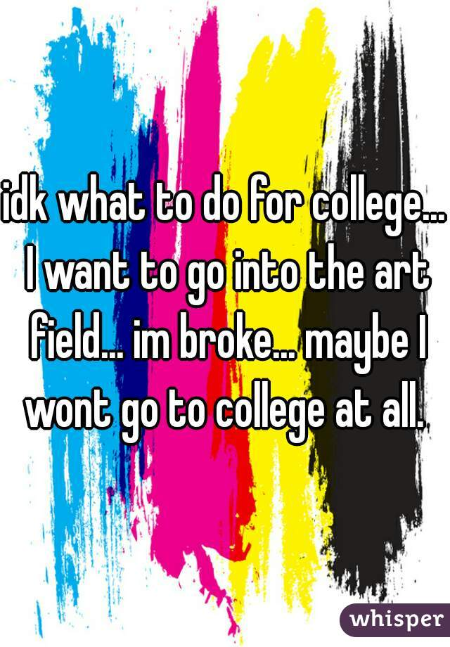 idk what to do for college... I want to go into the art field... im broke... maybe I wont go to college at all.