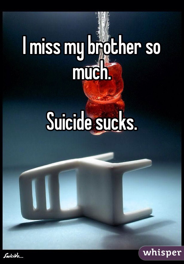I miss my brother so much.   Suicide sucks.