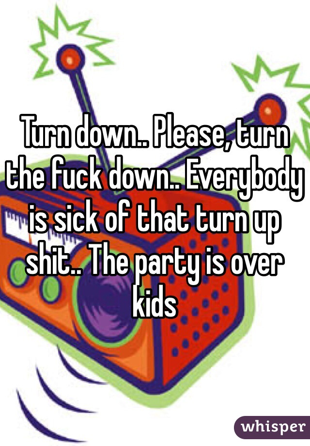Turn down.. Please, turn the fuck down.. Everybody is sick of that turn up shit.. The party is over kids