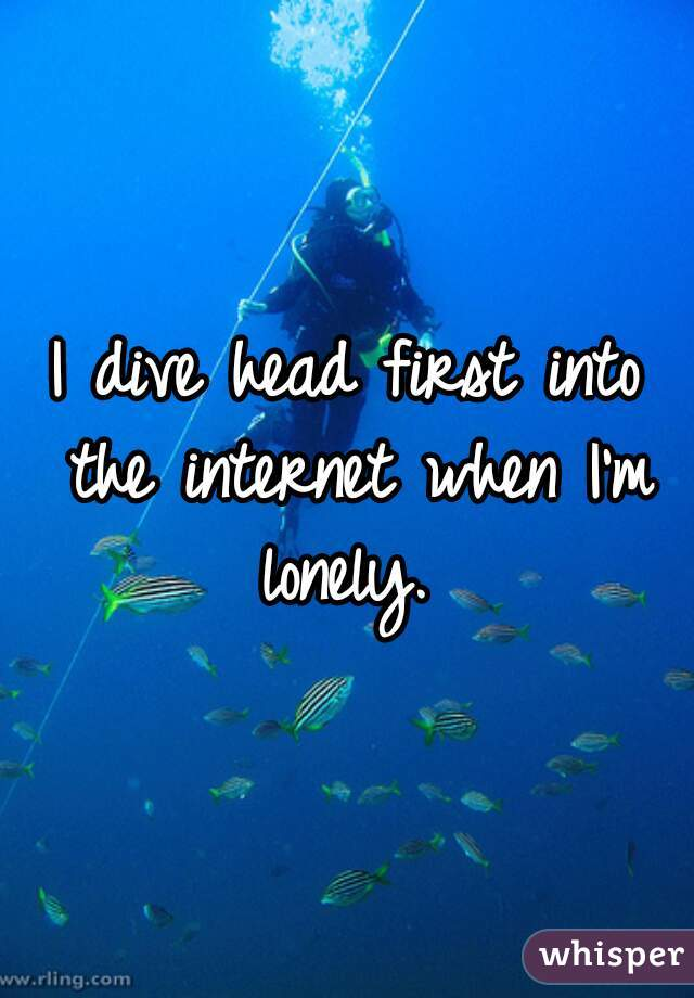 I dive head first into the internet when I'm lonely.