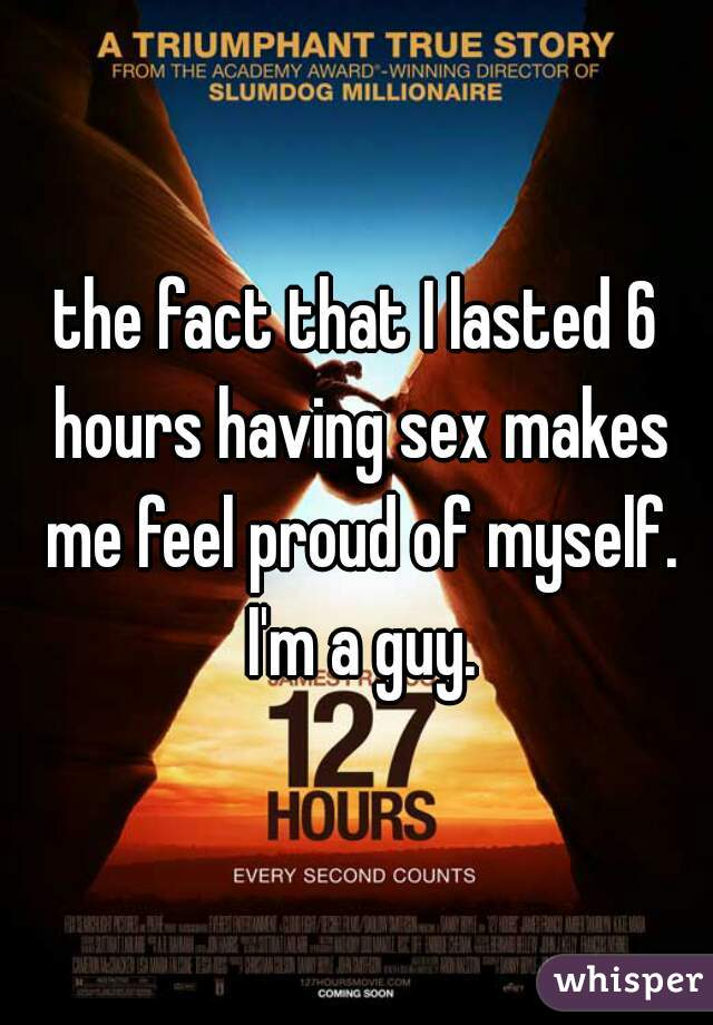 the fact that I lasted 6 hours having sex makes me feel proud of myself. I'm a guy.