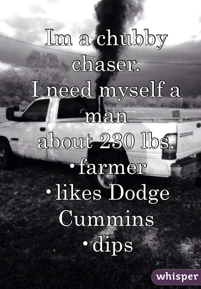 Im a chubby chaser. I need myself a man  about 230 lbs.  •farmer •likes Dodge Cummins  •dips