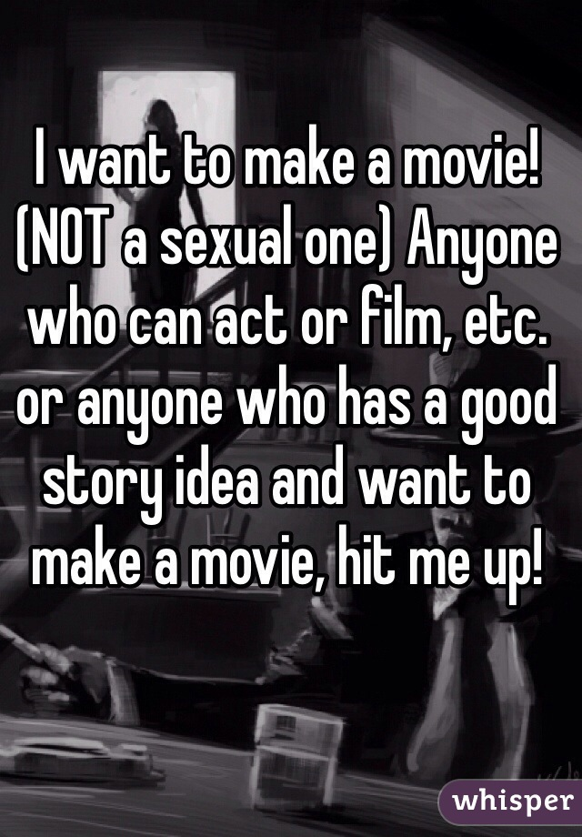 I want to make a movie! (NOT a sexual one) Anyone who can act or film, etc. or anyone who has a good story idea and want to make a movie, hit me up!