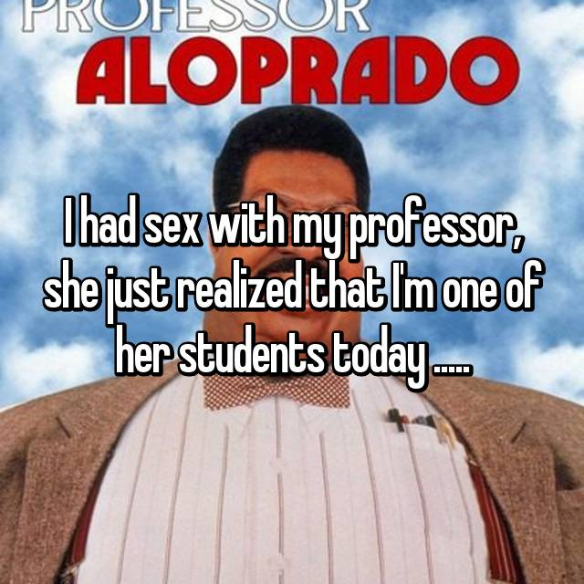 I had sex with my professor, she just realized that I'm one of her students today .....