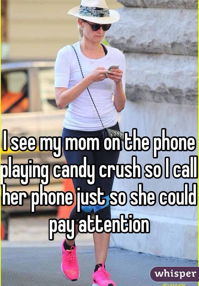 I see my mom on the phone playing candy crush so I call her phone just so she could pay attention