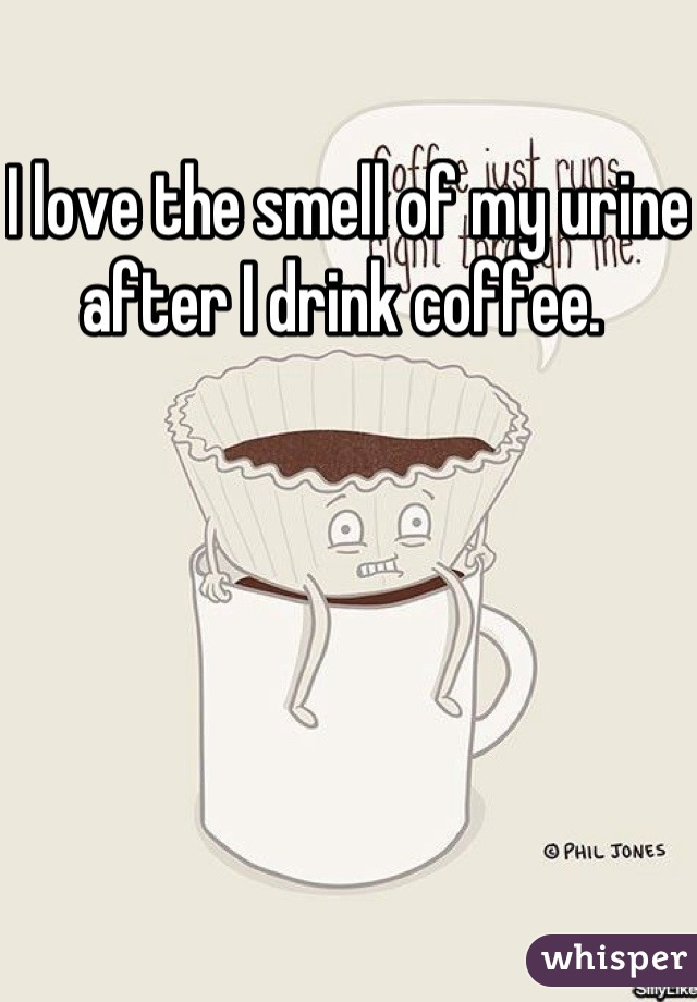 I love the smell of my urine after I drink coffee.