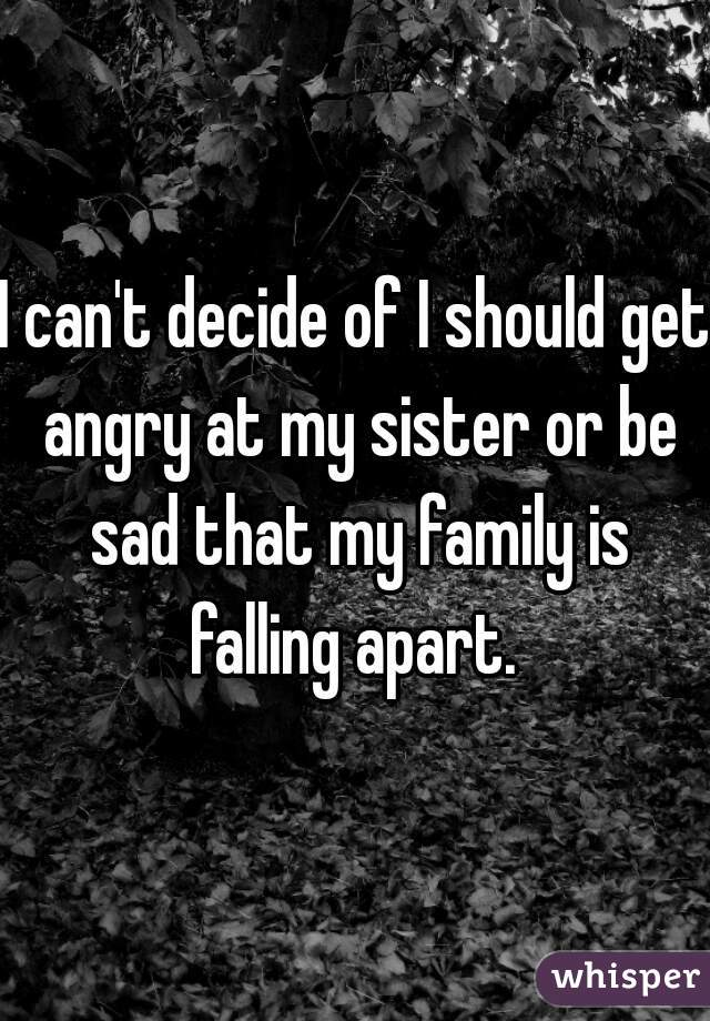 I can't decide of I should get angry at my sister or be sad that my family is falling apart.