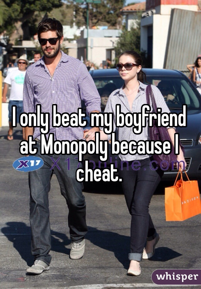 I only beat my boyfriend at Monopoly because I cheat.