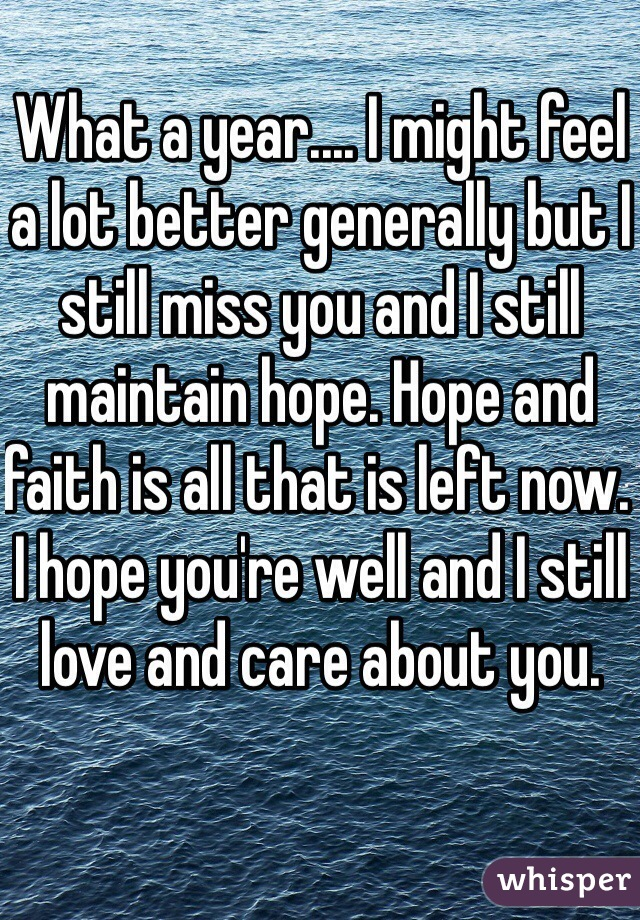 What a year.... I might feel a lot better generally but I still miss you and I still maintain hope. Hope and faith is all that is left now. I hope you're well and I still love and care about you.